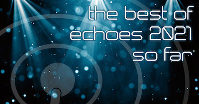 The Best of Echoes 2021 So Far